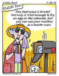 Maxine-This heat wave is brutal! Not only is it hot enough to fry an egg on the sidewalk,but you can use your mailbox as a toaster oven.