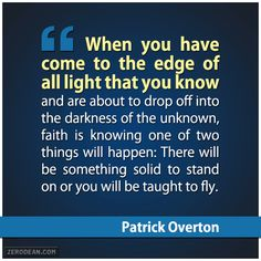 """""""When you have come to the edge of all light that you know and are about to drop off into the darkness of the unknown, faith is knowing one of two things will happen: There will be something solid to stand on or you will be taught to fly."""" - Patrick Overton"""