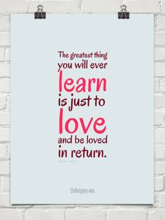 The greatest thing you will ever learn is just to love and be loved in return. - Moulin Rouge