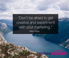 """Don't be afraid to get creative and experiment with your marketing."" Mike Volpe"