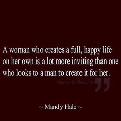 a woman who create a full, happy life on her own is a lot more inviting than one who looks to a man to create it for her. Love this quote The Words, Cool Words, Favorite Quotes, Best Quotes, Funny Quotes, Famous Quotes, Funny Memes, Quotes To Live By, Life Quotes