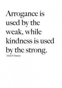 Arrogance is used by the weak, while kindness is used by the strong.