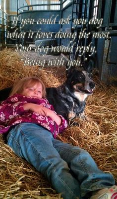 "If your could ask your dog what it loves to do. Your dog would reply, ""Being with you."""