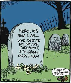 Here lies Sam I Am, who, despite his better judgment ate green eggs and ham. I heard it was bad Suess-shi.