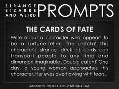 maxkirin:  ✐ Daily Weird Prompt ✐The Cards of FateWrite about a character who appears to be a fortune-teller. The catch? This character's strange deck of cards can transport people to any time and dimension imaginable. Double catch? One day, a young woman approaches this character. Her eyes overflowing with tears.Any work you create based off this prompt belongs to you, no sourcing is necessary though it would be really appreciated! And don't forget to tag maxkirin (or tweet @MistreKirin)…