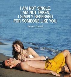 I am not single, I am not taken, I simply reserved for someone like you.
