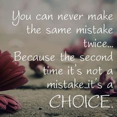 You can never make the same mistake twice...Because the second time it's not a mistake...it's a choice.