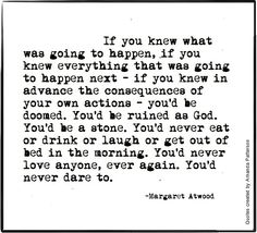 If you knew what was going to happen, if you knew everything that was going to happen next - is you knew in advance the consequences of your own actions, you'd be doomed. You'd be ruined as God. You'd be a stone. You'd never eat or drink or laugh or get out of bed in the morning. You'd never love anyone, ever again. You'd never dare too. - Margaret Atwood, The Blind Assassin #book #quotes