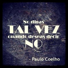 Don't say Maybe when you want to say No - Paulo Coelho
