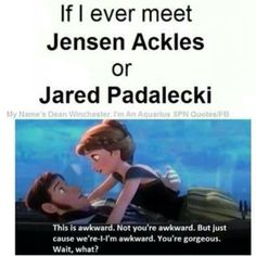 Not even joking, this is a very similar event that happened when I met Jared AND Jensen. Gah I'm so awkward