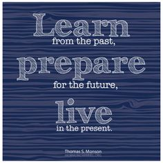 """""""Learn from the past, prepare for the future, live in the present."""" #PresMonson"""