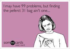 I may have 99 problems, but finding the peferct 31 bag aint one....  @Kelly Teske Goldsworthy Teske Goldsworthy