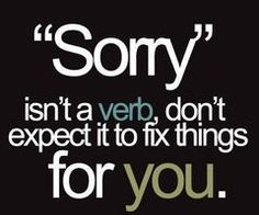 so. smart. sorry means you won't do it again, not just that you want to be excused for your bad behavior....just remember, if you feel bad enough to say sorry you should feel strongly enough to make a change.