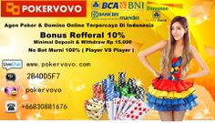 Minimal Depo dan WD 15ribu Jackpot Poker dan Jackpot Domino ratusan juta setiap hari Komisi Referral [UNLIMITED] 10% Seumur Hidup - Tanpa Syarat Tersedia Aplikasi Android/ Iphone/ Ipad Melayani transaksi dengan 6 bank lokal (BCA, BRI, BNI, MANDIRI, DANAMON, PANIN) NO ROBOT!! Proses transaksi cepat dan aman Hubungi Customer Service Pokervovo online 24 jam : YM : pokervovo@yahoo.com Live Chat : pokervovo.com Pin BB : 2B4DD5F7