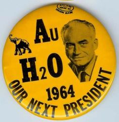There were lots of Goldwater campaign buttons and bumper-stickers showing up in 1964 - this is one I remember well -- using the chemical signs for Gold (Au) and Water (H2-O)