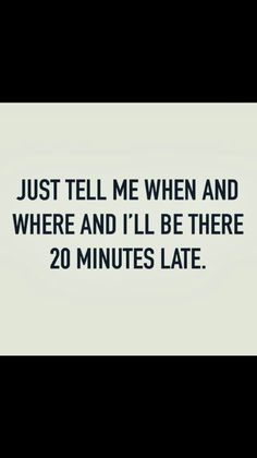 Just tell me when and where and I'll be 20 minutes late. Lol