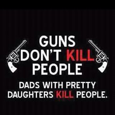 Guns & dads.  I say again Guns don't kill people! People Kill People.. But not me, just like guns :)