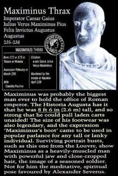 Born in AD 173 into a humble family of Thracian [Bulgarian] shepherds, Maximinus proved his giant heritage by growing to the enormous height of eight feet six inches tall. He proved to be an exceptional athlete, as well as being incredibly strong and swift — and power hungry.