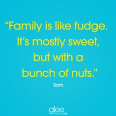 """""""Family is like fudge it's mostly sweet, but with a bunch of nuts"""" - Sam #Glee"""