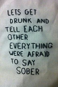 Lets get drunk and tell each other everything were afraid to say sober