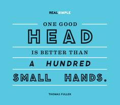 One good head is better than a hundred small hands (worst if the fingers are small and too :p)