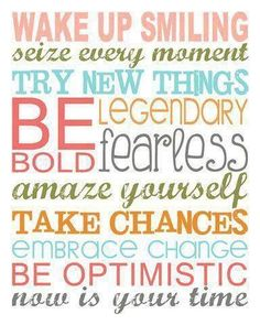 Seize Every Moment, Smile A Lot and Be Optimistic. Great ways to start 2014 on a positive note.