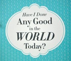 What Good Have You Done in the World Today?