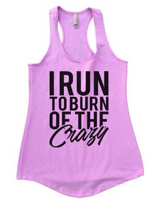 I RUN TO BURN OF THE Crazy Womens Workout Tank Top