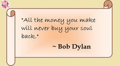 """All the money you make will never buy your soul back."" ~ Bob Dylan"
