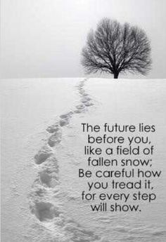 The future lies before you like a field of fallen snow Be careful how you tread it for every step will show!