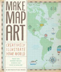 Make Map Art: Creatively Illustrate Your World by Nate Padavick & Salli Swindell (Chronicle Books, 2014)