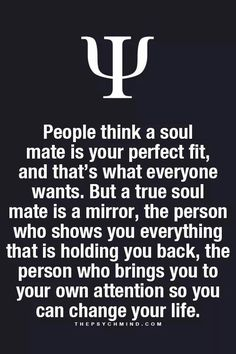People think a soul mate is your perfect fit, and that's what everyone wants. But a true soul mate is a mirror, the person who shows you everything that is holding you back, the person who brings you to your own attention so you can change your life.