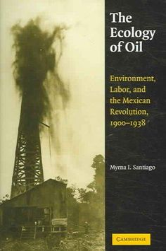 The Ecology of Oil: Environment, Labor, And the Mexican Revolution, 1900-1938