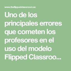 Uno de los principales errores que cometen los profesores en el uso del modelo Flipped Classroom   The Flipped Classroom