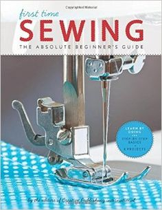 First Time Sewing: The Absolute Beginner's Guide: Learn By Doing - Step-by-Step Basics and Easy Projects Paperback – June 1, 2014