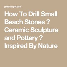 How To Drill Small Beach Stones ⋆ Ceramic Sculpture and Pottery ⋆ Inspired By Nature