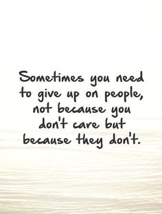 Sometimes you need to give up on people, not because you don't care but because they don't. Picture Quotes.