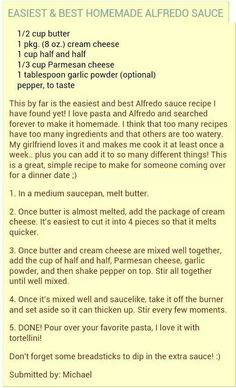 Alfredo Sauce - I tried this and only made 1/2 recipe... BIG MISTAKE! I could sit and eat it plain. Delicious!