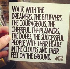 walk with the dreamers, the believers, the courageous, the cheerful, the planners, the doers, the successful people with their heads in the clouds and their feet on the ground
