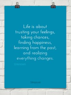 Life is about trusting your feelings, taking chances, finding happiness, learning from the past, and realizing everything changes - Unknown