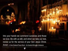 Into your hands we commend ourselves and those we love. Be with us still, and when we take our rest, renew us for the service of your Son Jesus Christ. Amen ~ A New Zealand Prayer Book - He Karakia Mihinare o Aotearoa