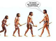 Go Back... We Fucked Up Everything - Human Evolution Joke