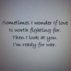 Sometimes I wonder if love is worth fighting for. Then I look at you. I& ready for war. Love Poems And Quotes, War Quotes, Cute Couple Quotes, Quotes For Him, Cute Quotes, Be Yourself Quotes, Love Is Stupid Quotes, Worth The Wait Quotes, Teenage Love Quotes
