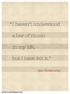 """I haven't understood a bar of music in my life, but I have felt it."" - Stravinsky I have never heard do much truth than is what in this statement right here"