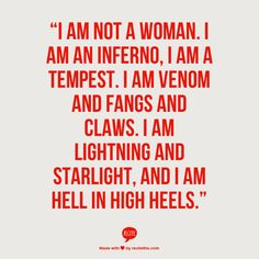 """""""I am not a woman. I am an inferno, I am a tempest. I am venom and fangs and claws. I am lightning and starlight, and I AM HELL IN HIGH HEELS."""""""