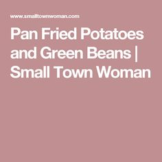 Pan Fried Potatoes and Green Beans | Small Town Woman