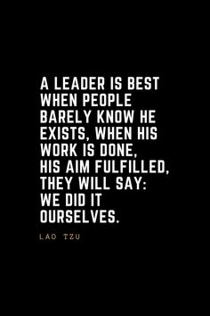 Leadership Quotes A leader is best when people barely know he exists, when his work is done, his aim fulfilled, they will say: we did it ourselves. Work Quotes, Change Quotes, Quotes To Live By, Life Quotes, Lesson Quotes, Famous Leadership Quotes, Leadership Lessons, Leader Quotes, Manager Quotes