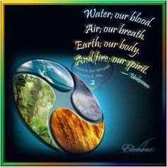 Water, our blood.  Air, our breath.  Earth, our body. And fire, our Spirit.                                                                                                                                                                                 Plus