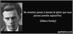 Ne remettez jamais à demain le plaisir que vous pouvez prendre aujourd'hui. (Aldous Huxley) #citations #AldousHuxley