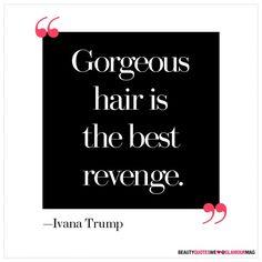 """Gorgeous hair is the best revenge."" -Ivanka Trump"
